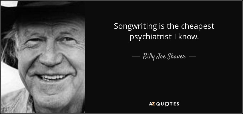 Songwriting is the cheapest psychiatrist I know. - Billy Joe Shaver
