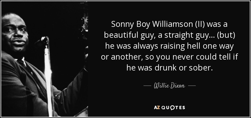 Sonny Boy Williamson (II) was a beautiful guy, a straight guy... (but) he was always raising hell one way or another, so you never could tell if he was drunk or sober. - Willie Dixon