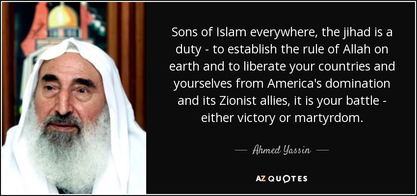 Sons of Islam everywhere, the jihad is a duty - to establish the rule of Allah on earth and to liberate your countries and yourselves from America's domination and its Zionist allies, it is your battle - either victory or martyrdom. - Ahmed Yassin