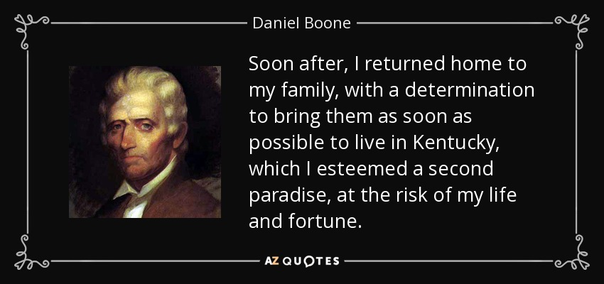 Soon after, I returned home to my family, with a determination to bring them as soon as possible to live in Kentucky, which I esteemed a second paradise, at the risk of my life and fortune. - Daniel Boone