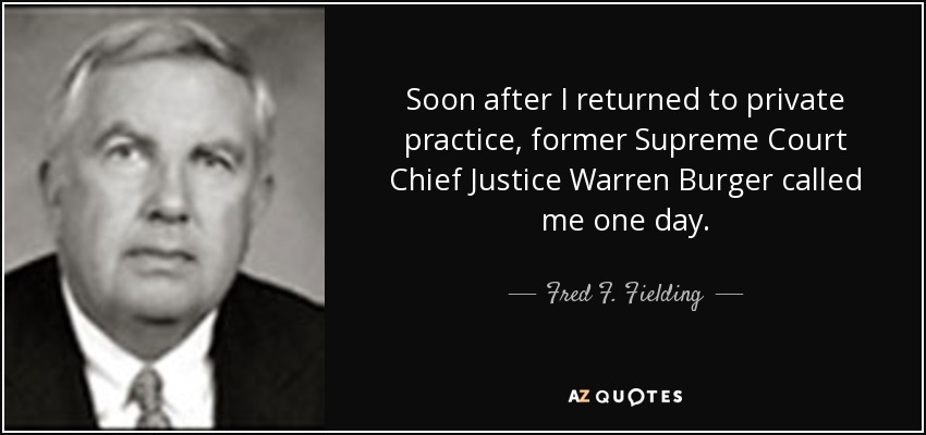 Soon after I returned to private practice, former Supreme Court Chief Justice Warren Burger called me one day. - Fred F. Fielding