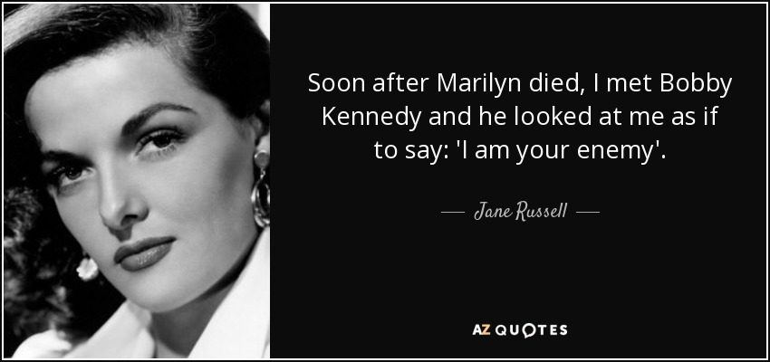 Soon after Marilyn died, I met Bobby Kennedy and he looked at me as if to say: 'I am your enemy'. - Jane Russell