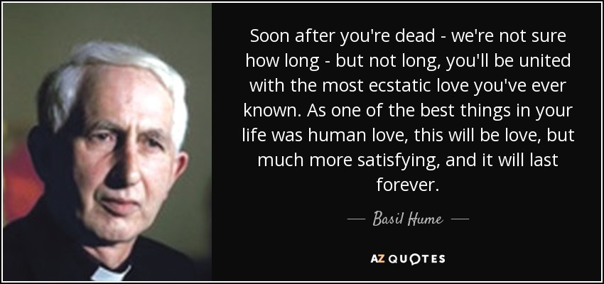 Soon after you're dead - we're not sure how long - but not long, you'll be united with the most ecstatic love you've ever known. As one of the best things in your life was human love, this will be love, but much more satisfying, and it will last forever. - Basil Hume