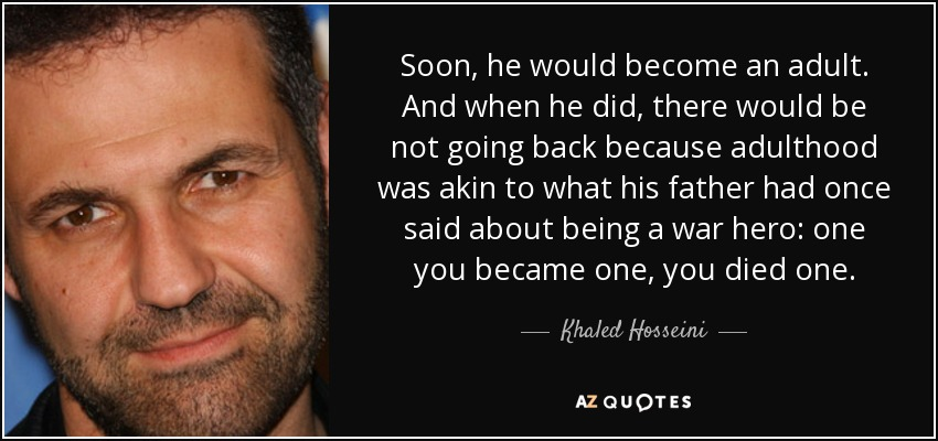 Soon, he would become an adult. And when he did, there would be not going back because adulthood was akin to what his father had once said about being a war hero: one you became one, you died one. - Khaled Hosseini