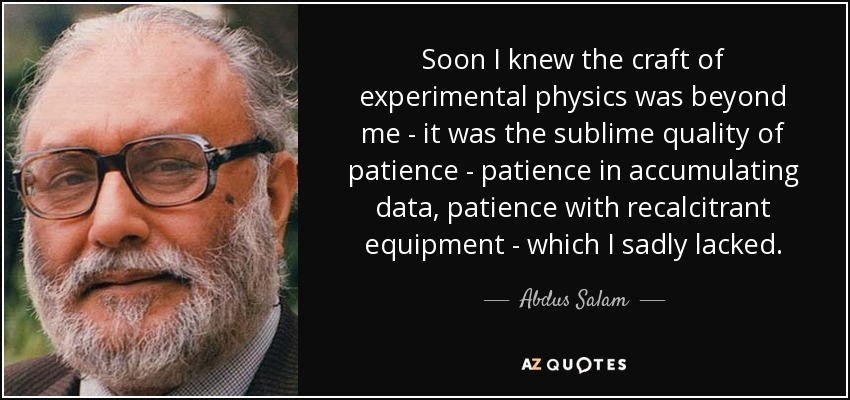 Soon I knew the craft of experimental physics was beyond me - it was the sublime quality of patience - patience in accumulating data, patience with recalcitrant equipment - which I sadly lacked. - Abdus Salam
