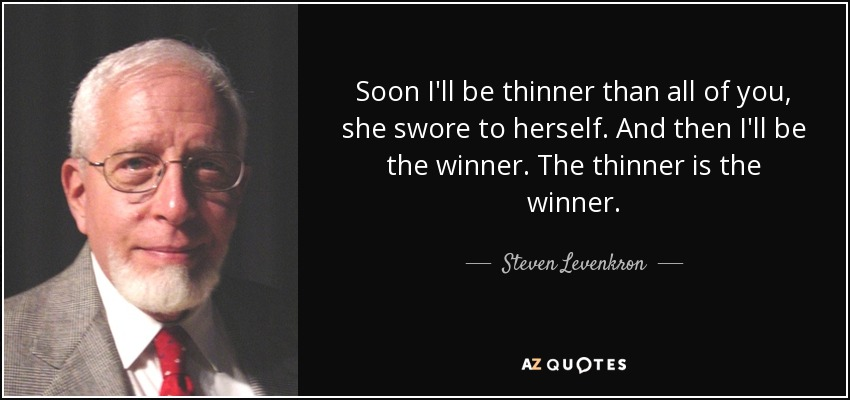 Soon I'll be thinner than all of you, she swore to herself. And then I'll be the winner. The thinner is the winner. - Steven Levenkron