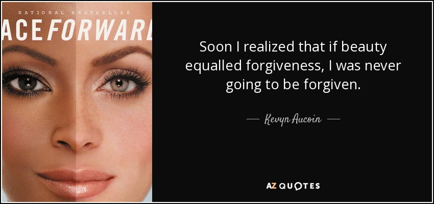 Soon I realized that if beauty equalled forgiveness, I was never going to be forgiven. - Kevyn Aucoin