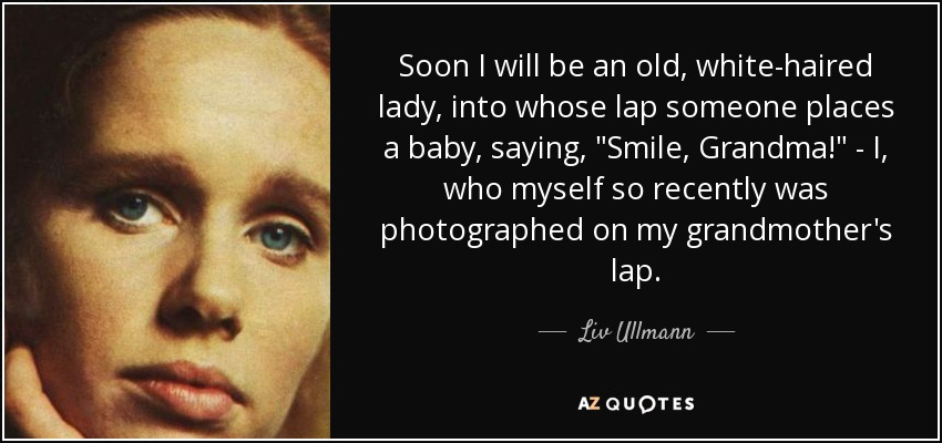 Soon I will be an old, white-haired lady, into whose lap someone places a baby, saying,