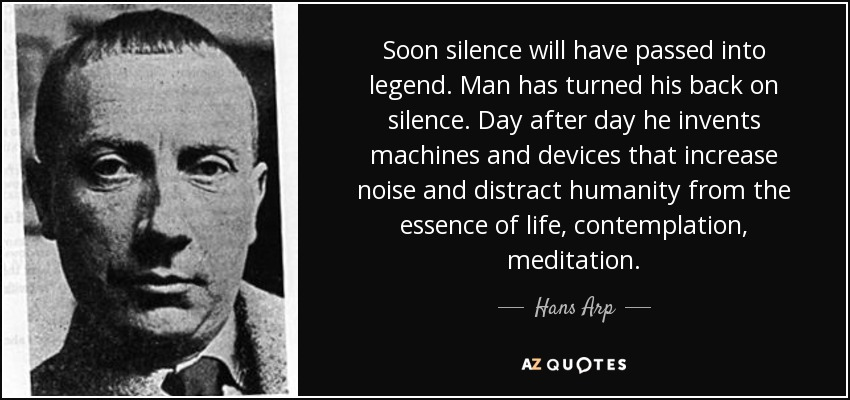 Soon silence will have passed into legend. Man has turned his back on silence. Day after day he invents machines and devices that increase noise and distract humanity from the essence of life, contemplation, meditation. - Hans Arp