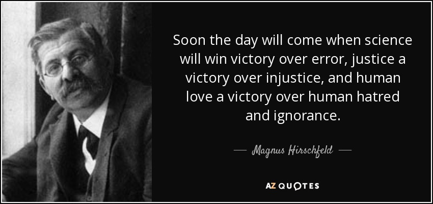 Soon the day will come when science will win victory over error, justice a victory over injustice, and human love a victory over human hatred and ignorance. - Magnus Hirschfeld