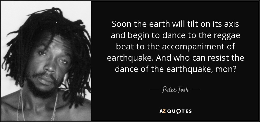 Soon the earth will tilt on its axis and begin to dance to the reggae beat to the accompaniment of earthquake. And who can resist the dance of the earthquake, mon? - Peter Tosh