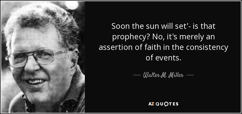Soon the sun will set'- is that prophecy? No, it's merely an assertion of faith in the consistency of events. - Walter M. Miller, Jr.