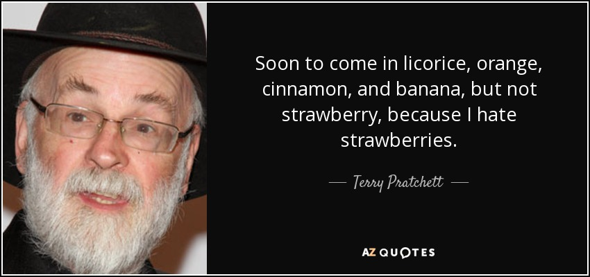 Soon to come in licorice, orange, cinnamon, and banana, but not strawberry, because I hate strawberries. - Terry Pratchett
