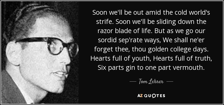Soon we'll be out amid the cold world's strife. Soon we'll be sliding down the razor blade of life. But as we go our sordid sep'rate ways, We shall ne'er forget thee, thou golden college days. Hearts full of youth, Hearts full of truth, Six parts gin to one part vermouth. - Tom Lehrer
