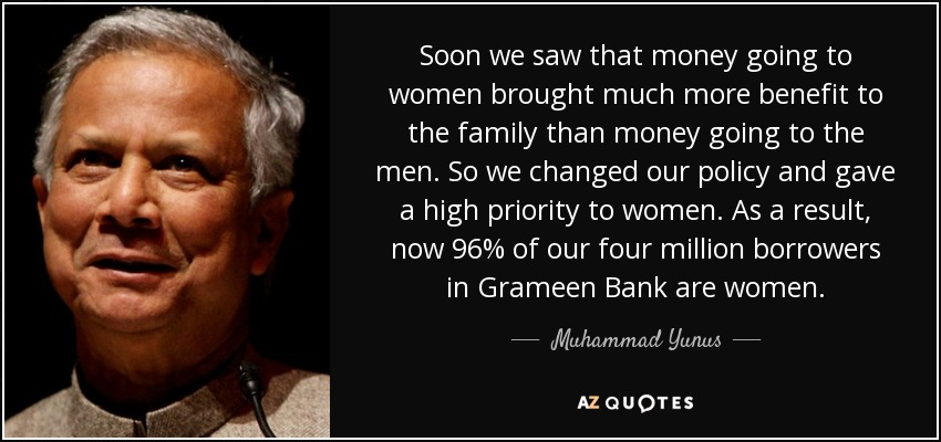 Soon we saw that money going to women brought much more benefit to the family than money going to the men. So we changed our policy and gave a high priority to women. As a result, now 96% of our four million borrowers in Grameen Bank are women. - Muhammad Yunus