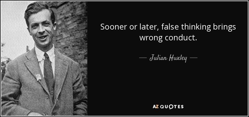 Sooner or later, false thinking brings wrong conduct. - Julian Huxley