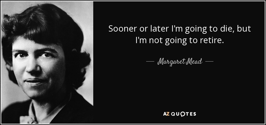 Sooner or later I'm going to die, but I'm not going to retire. - Margaret Mead