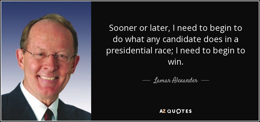 Sooner or later, I need to begin to do what any candidate does in a presidential race; I need to begin to win. - Lamar Alexander
