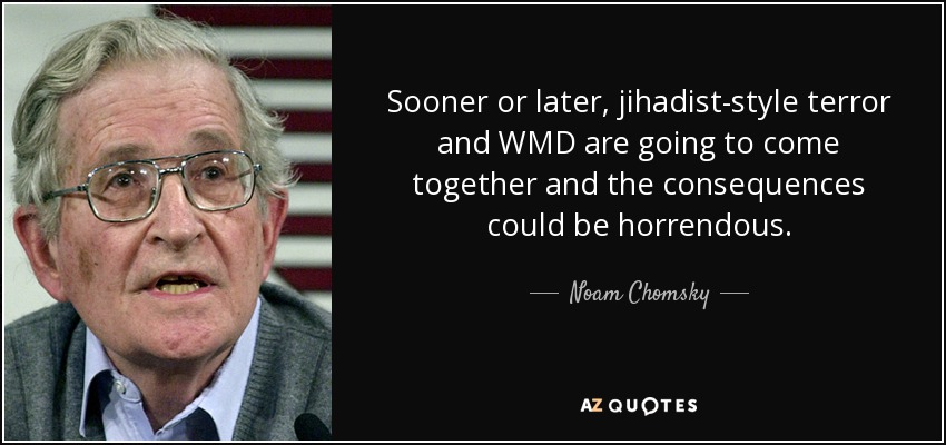 Sooner or later, jihadist-style terror and WMD are going to come together and the consequences could be horrendous. - Noam Chomsky