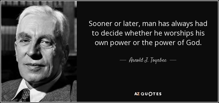 Sooner or later, man has always had to decide whether he worships his own power or the power of God. - Arnold J. Toynbee