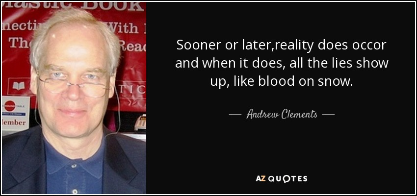 Sooner or later,reality does occor and when it does, all the lies show up, like blood on snow. - Andrew Clements