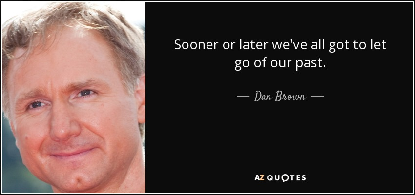 Sooner or later we've all got to let go of our past. - Dan Brown
