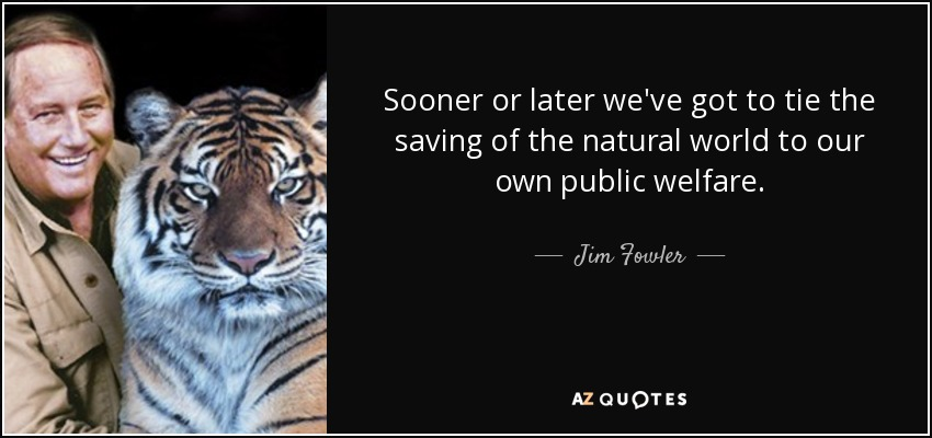 Sooner or later we've got to tie the saving of the natural world to our own public welfare. - Jim Fowler