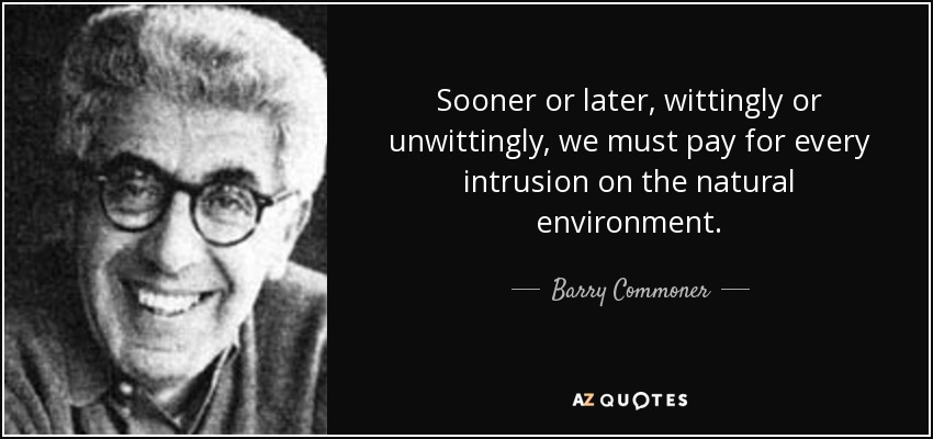 Sooner or later, wittingly or unwittingly, we must pay for every intrusion on the natural environment. - Barry Commoner