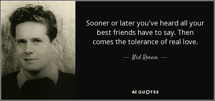 Sooner or later you've heard all your best friends have to say. Then comes the tolerance of real love. - Ned Rorem