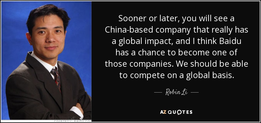 Sooner or later, you will see a China-based company that really has a global impact, and I think Baidu has a chance to become one of those companies. We should be able to compete on a global basis. - Robin Li