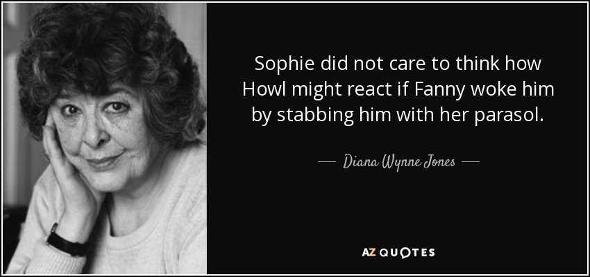 Sophie did not care to think how Howl might react if Fanny woke him by stabbing him with her parasol. - Diana Wynne Jones
