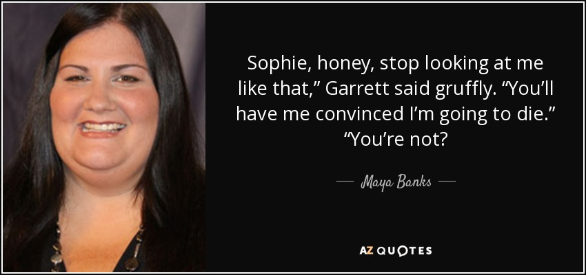 """Sophie, honey, stop looking at me like that,"""" Garrett said gruffly. """"You'll have me convinced I'm going to die."""" """"You're not? - Maya Banks"""