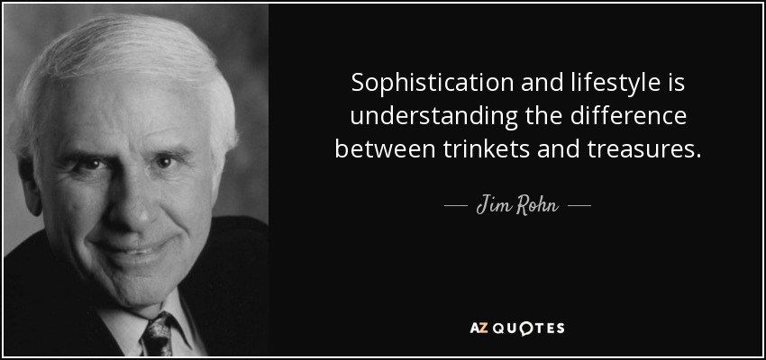 Sophistication and lifestyle is understanding the difference between trinkets and treasures. - Jim Rohn