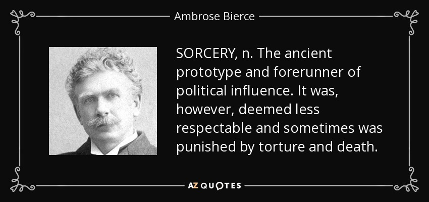 SORCERY, n. The ancient prototype and forerunner of political influence. It was, however, deemed less respectable and sometimes was punished by torture and death. - Ambrose Bierce