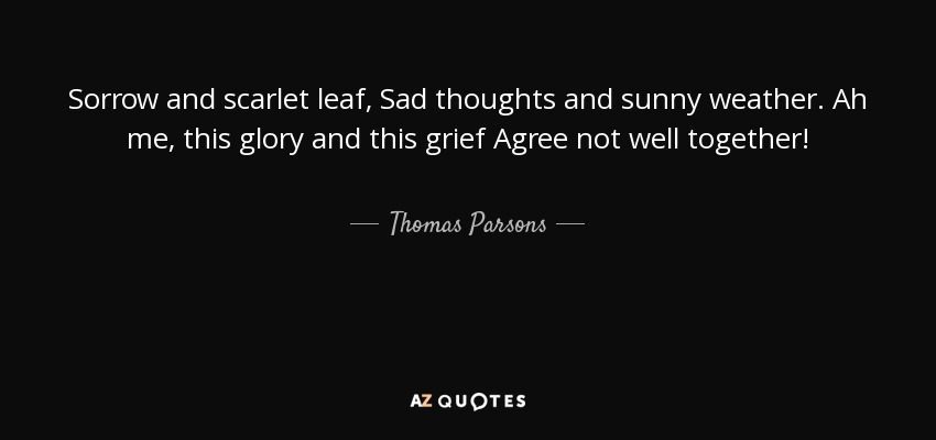 Sorrow and scarlet leaf, Sad thoughts and sunny weather. Ah me, this glory and this grief Agree not well together! - Thomas Parsons