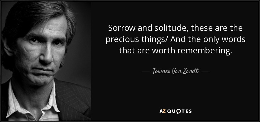 Sorrow and solitude, these are the precious things/ And the only words that are worth remembering. - Townes Van Zandt