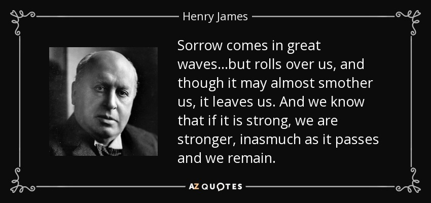 Sorrow comes in great waves...but rolls over us, and though it may almost smother us, it leaves us. And we know that if it is strong, we are stronger, inasmuch as it passes and we remain. - Henry James