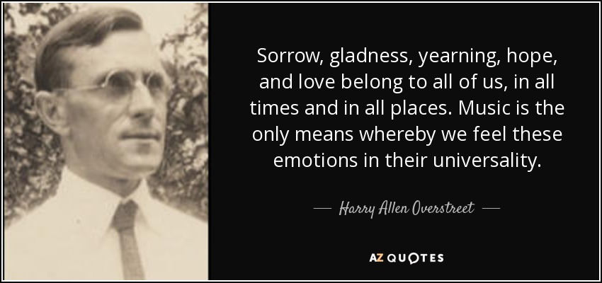 Sorrow, gladness, yearning, hope, and love belong to all of us, in all times and in all places. Music is the only means whereby we feel these emotions in their universality. - Harry Allen Overstreet