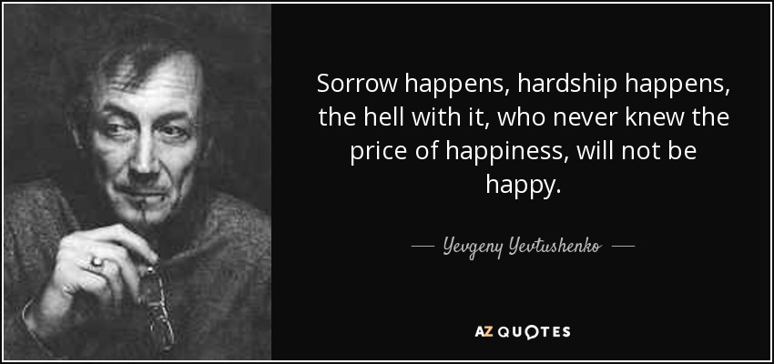 Sorrow happens, hardship happens, the hell with it, who never knew the price of happiness, will not be happy. - Yevgeny Yevtushenko