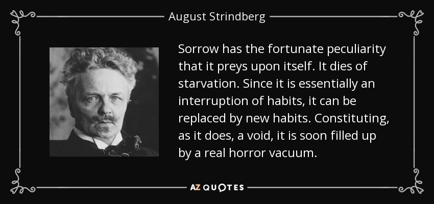 Sorrow has the fortunate peculiarity that it preys upon itself. It dies of starvation. Since it is essentially an interruption of habits, it can be replaced by new habits. Constituting, as it does, a void, it is soon filled up by a real horror vacuum. - August Strindberg