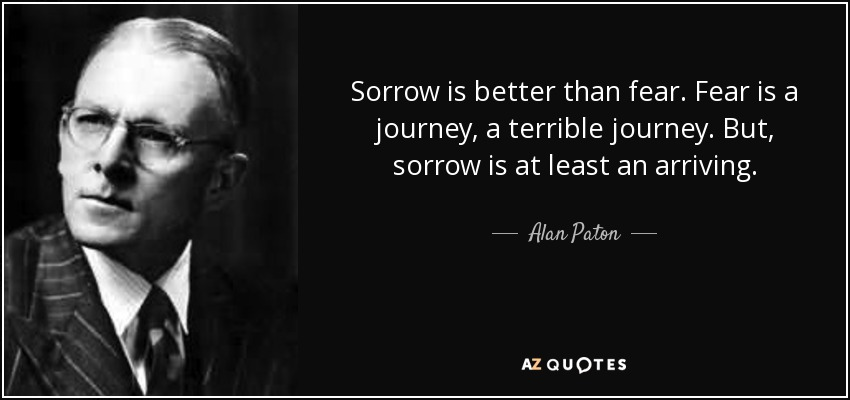 Sorrow is better than fear. Fear is a journey, a terrible journey. But, sorrow is at least an arriving. - Alan Paton