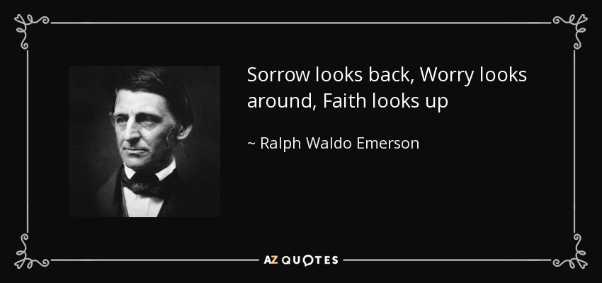 Sorrow looks back, Worry looks around, Faith looks up - Ralph Waldo Emerson