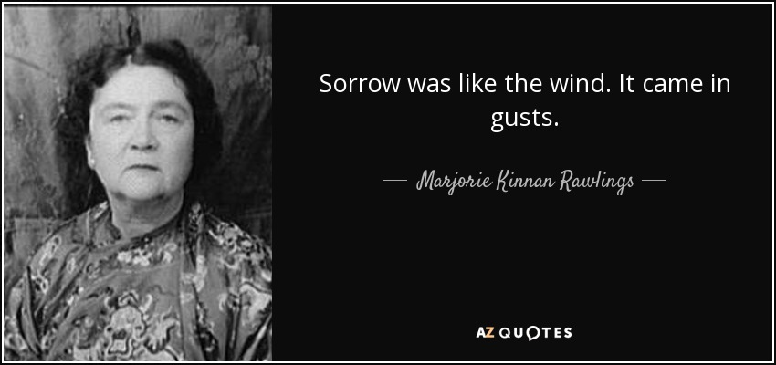 Sorrow was like the wind. It came in gusts. - Marjorie Kinnan Rawlings