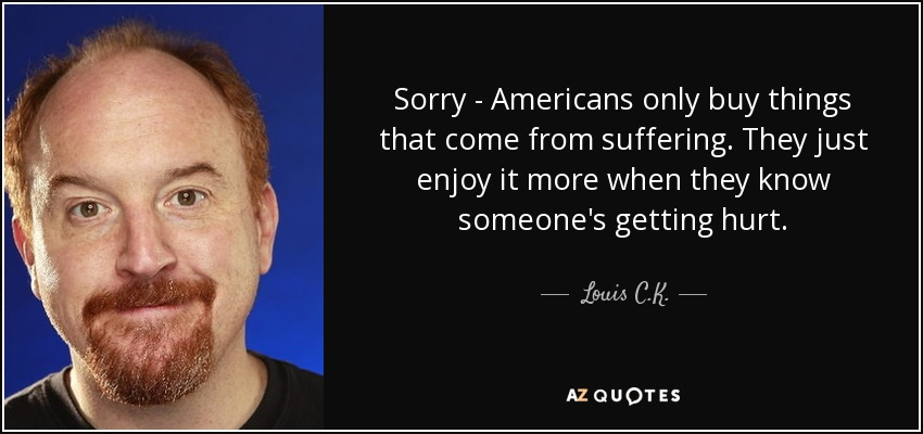 Sorry - Americans only buy things that come from suffering. They just enjoy it more when they know someone's getting hurt. - Louis C. K.