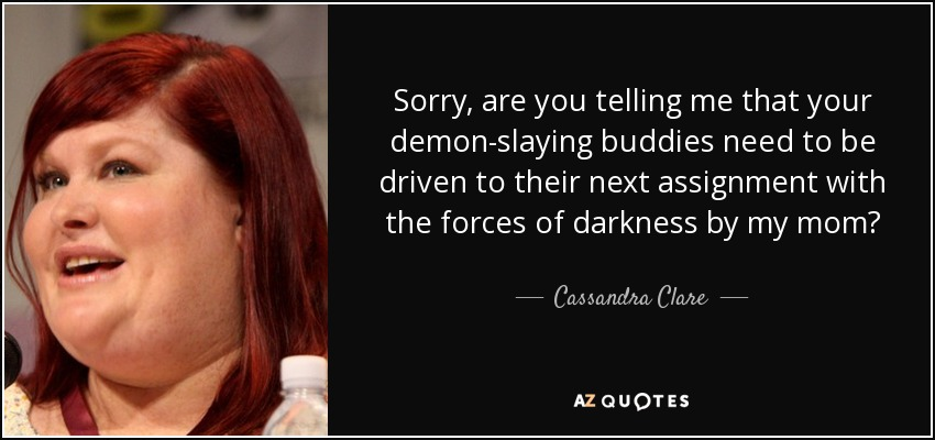 Sorry, are you telling me that your demon-slaying buddies need to be driven to their next assignment with the forces of darkness by my mom? - Cassandra Clare