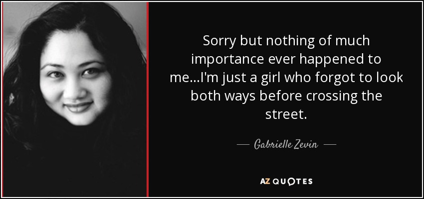 Sorry but nothing of much importance ever happened to me...I'm just a girl who forgot to look both ways before crossing the street. - Gabrielle Zevin