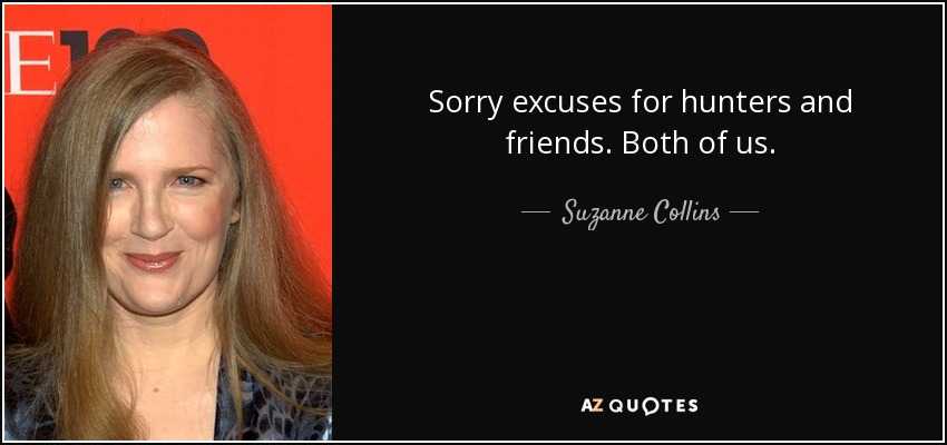 Sorry excuses for hunters and friends. Both of us. - Suzanne Collins