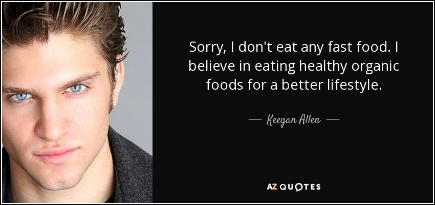 Sorry, I don't eat any fast food. I believe in eating healthy organic foods for a better lifestyle. - Keegan Allen