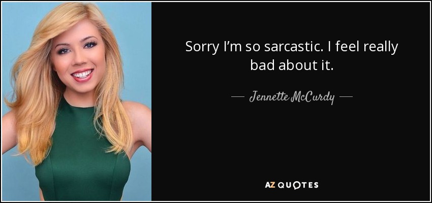 Sorry I'm so sarcastic. I feel really bad about it. - Jennette McCurdy