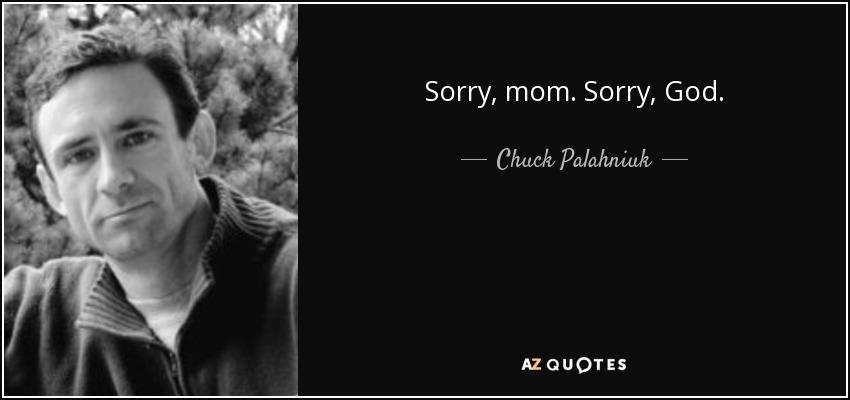 Sorry, mom. Sorry, God. - Chuck Palahniuk